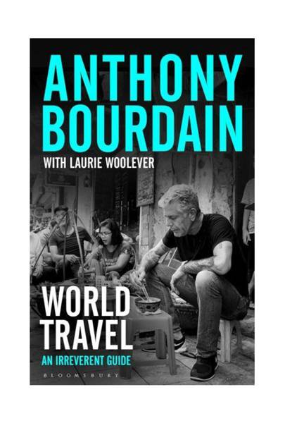 World Travel: An Irreverent Guide by Anthony Bourdain and Laurie Woolever (Bloomsbury, £18.99)