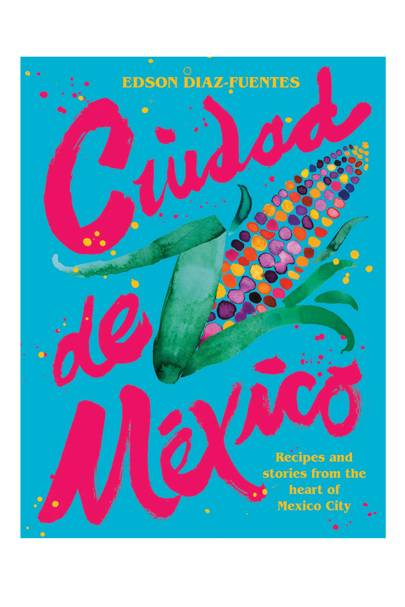 Ciudad de Mexico: Recipes and Stories from the Heart of Mexico City by Edson Diaz-Fuentes (Hardie Grant, £26)